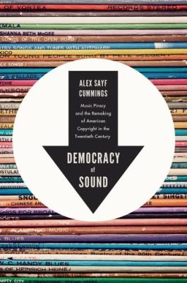 Democracy of Sound Music Piracy and the Remaking of American Copyright in the Twentieth Century  2013 edition cover