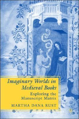 Imaginary Worlds in Medieval Books Exploring the Manuscript Matrix  2007 9781403972224 Front Cover