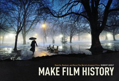 Make Film History! Rewrite, Reshoot, and Recut the World's Greatest Films  2012 9781615931224 Front Cover