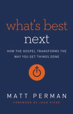 What's Best Next How the Gospel Transforms the Way You Get Things Done N/A edition cover