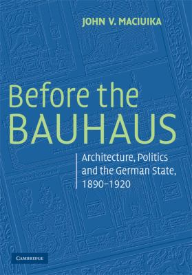 Before the Bauhaus Architecture, Politics, and the German State, 1890-1920  2008 9780521728225 Front Cover