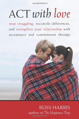 ACT with Love Stop Struggling, Reconcile Differences, and Strengthen Your Relationship with Acceptance and Commitment Therapy  2009 edition cover