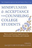 Mindfulness and Acceptance for Counseling College Students Theory and Practical Applications for Intervention, Prevention, and Outreach  2013 9781608822225 Front Cover