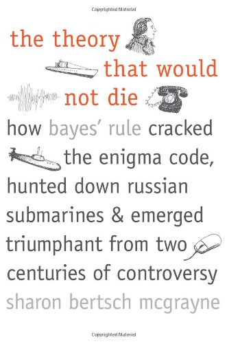 Theory That Would Not Die How Bayes' Rule Cracked the Enigma Code, Hunted down Russian Submarines, and Emerged Triumphant from Two Centuries of Controversy  2012 edition cover