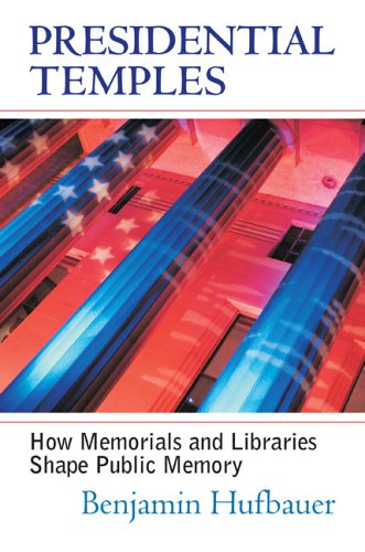 Presidential Temples How Memorials and Libraries Shape Public Memory  2005 edition cover