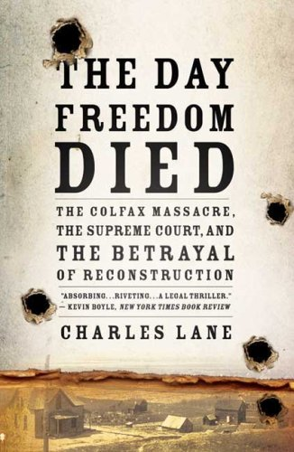 Day Freedom Died The Colfax Massacre, the Supreme Court, and the Betrayal of Reconstruction N/A edition cover