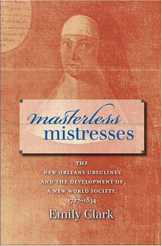 Masterless Mistresses The New Orleans Ursulines and the Development of a New World Society, 1727-1834  2007 edition cover