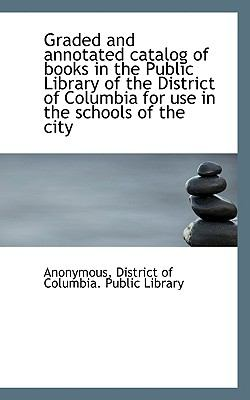 Graded and Annotated Catalog of Books in the Public Library of the District of Columbia for Use in T  N/A 9781116766226 Front Cover