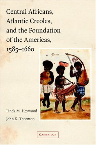 Central Africans, Atlantic Creoles, and the Foundation of the Americans, 1585-1660   2007 edition cover