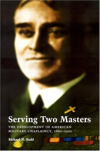 Serving Two Masters The Development of American Military Chaplaincy, 1860-1920  2001 edition cover