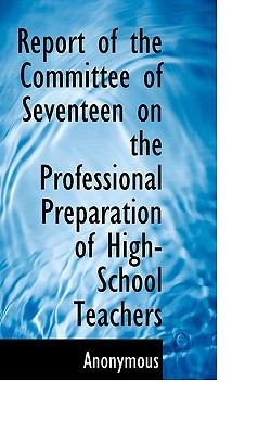 Report of the Committee of Seventeen on the Professional Preparation of High-School Teachers  N/A 9781116769227 Front Cover