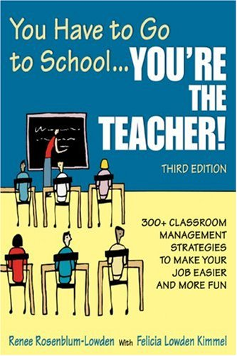 You Have to Go to School... You're the Teacher! 300+ Classroom Management Strategies to Make Your Job Easier and More Fun 3rd 2008 edition cover