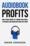 Audiobook Profits: How to Make Money by Turning Your Kindle, Paperback and Hardcover Book into Audio  N/A 9781484020227 Front Cover