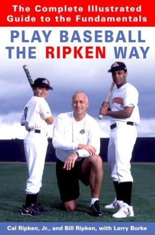 Play Baseball the Ripken Way The Complete Illustrated Guide to the Fundamentals  2004 9781400061228 Front Cover