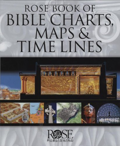 Rose Book of Bible Charts, Maps, and Time Lines Full-Color Bible Charts, Illustrations of the Tabernacle, Temple, and High Priest, Then and Now Bible Maps, Biblical and Historical Time Lines 10th 2005 9781596360228 Front Cover