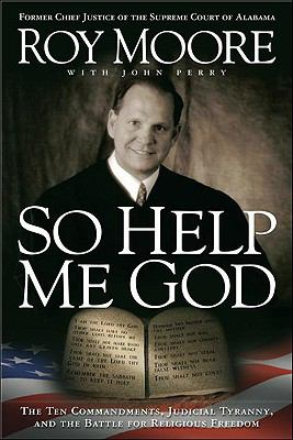 So Help Me God The Ten Commandments, Judicial Tyranny, and the Battle for Religious Freedom N/A 9781935071228 Front Cover