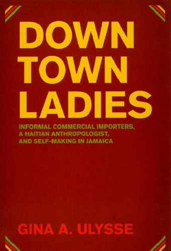 Downtown Ladies Informal Commercial Importers, a Haitian Anthropologist and Self-Making in Jamaica  2007 9780226841229 Front Cover