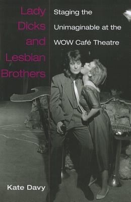Lady Dicks and Lesbian Brothers Staging the Unimaginable at the WOW Cafe Theatre  2011 9780472051229 Front Cover