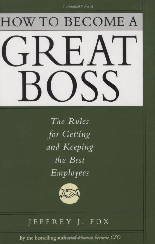 How to Become a Great Boss The Rules for Getting and Keeping the Best Employees  2002 9780786868230 Front Cover