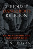 Seriously Dangerous Religion What the Old Testament Really Says and Why It Matters  2014 9781481300230 Front Cover
