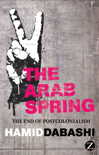 Arab Spring The End of Postcolonialism  2012 9781780322230 Front Cover