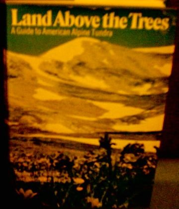 Land Above the Trees A Guide to American Alpine Tundra  1972 9780060148232 Front Cover