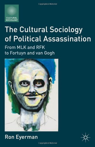 Cultural Sociology of Political Assassination From MLK and RFK to Fortuyn and van Gogh  2011 9780230118232 Front Cover