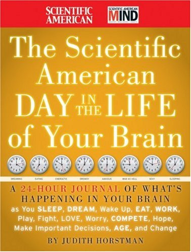 Scientific American Day in the Life of Your Brain A 24-Hour Journal of What's Happening in Your Brain as You Sleep, Dream, Wake up, Eat, Work, Play, Fight, Love, Worry, Compete, Hope, Make Important Decisions, Age, and Change  2009 edition cover