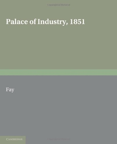 Palace of Industry 1851 A Study of the Great Exhibition and Its Fruits  2010 9780521166232 Front Cover
