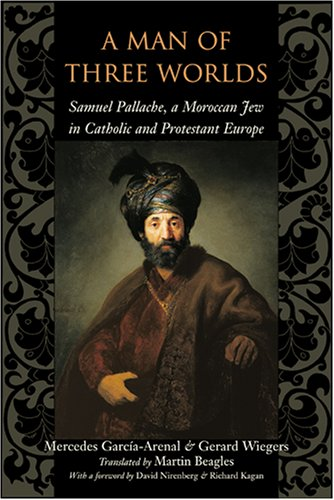 Man of Three Worlds Samuel Pallache, a Moroccan Jew in Catholic and Protestant Europe  2003 9780801886232 Front Cover