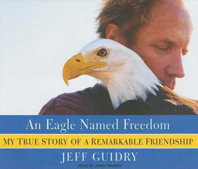 An Eagle Named Freedom: My True Story of a Remarkable Friendship  2010 9781400116232 Front Cover