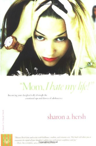 """Mom, I Hate My Life!"" Becoming Your Daughter's Ally Through the Emotional Ups and Downs of Adolescence  2004 9780877880233 Front Cover"
