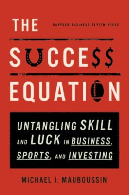 Success Equation Untangling Skill and Luck in Business, Sports, and Investing  2012 edition cover