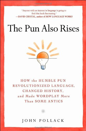 Pun Also Rises How the Humble Pun Revolutionized Language, Changed History, and Made Wordplay More Than Some Antics  2011 edition cover