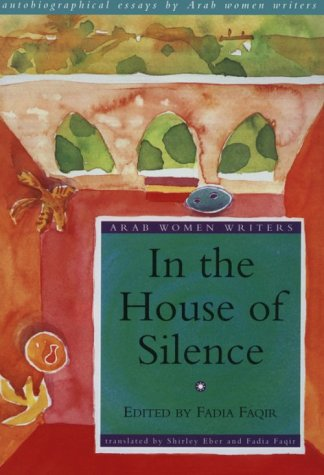 In the House of Silence Autobiographical Essays by Arab Women Writers  1998 9781859640234 Front Cover