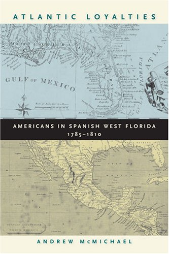 Atlantic Loyalties Americans in Spanish West Florida, 1785-1810  2008 9780820330235 Front Cover