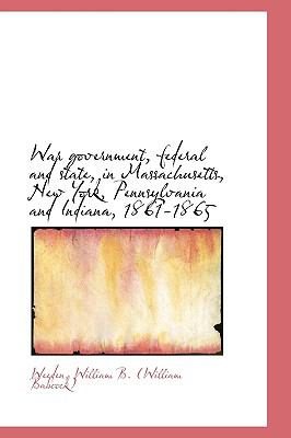 War Government, Federal and State, in Massachusetts, New York, Pennsylvania and Indiana, 1861-1865 N/A 9781113495235 Front Cover