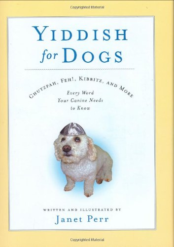 Yiddish for Dogs Chutzpah, Feh!, Kibbitz, and More - Every Word Your Canine Needs to Know  2007 9781401303235 Front Cover