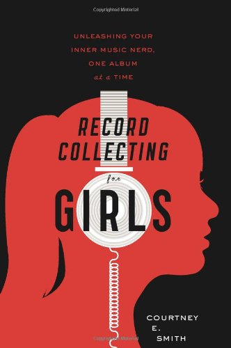Record Collecting for Girls Unleashing Your Inner Music Nerd, One Album at a Time  2011 9780547502236 Front Cover