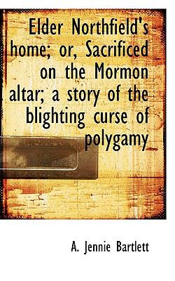 Elder Northfield's Home; or, Sacrificed on the Mormon Altar; a Story of the Blighting Curse of Polyg N/A 9781115621236 Front Cover