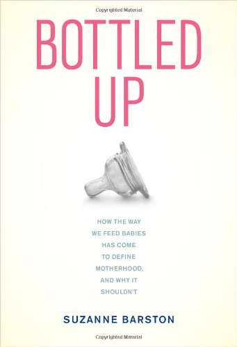 Bottled Up How the Way We Feed Babies Has Come to Define Motherhood, and Why It Shouldn't  2012 edition cover