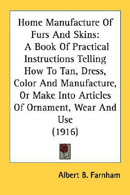 Home Manufacture of Furs and Skins : A Book of Practical Instructions Telling How to Tan, Dress, Color and Manufacture, or Make into Articles of Orname N/A 9780548665237 Front Cover