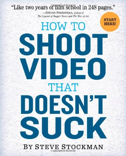 "How to Shoot Video That Doesn't Suck ""Like Two Years of Film School in 248 Pages""  2011 9780761163237 Front Cover"