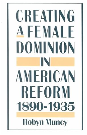 Creating a Female Dominion in American Reform, 1890-1935  Reprint  edition cover