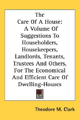 Care of a House : A Volume of Suggestions to Householders, Housekeepers, Landlords, Tenants, Trustees and Others, for the Economical and Efficient N/A edition cover