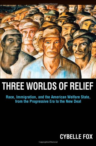 Three Worlds of Relief Race, Immigration, and the American Welfare State from the Progressive Era to the New Deal  2012 edition cover