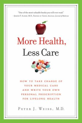 More Health, Less Care How to Take Charge of Your Medical Care and Write Your Own Personal Prescription for Lifelong Health  2010 9781934184240 Front Cover