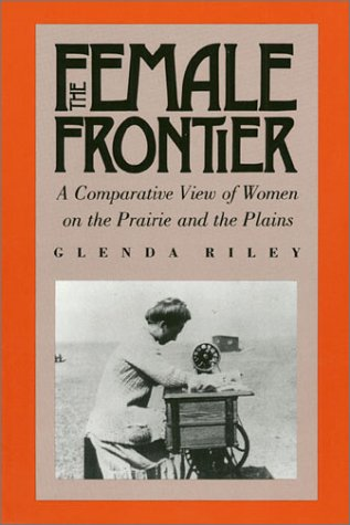 Female Frontier A Comparative View of Women on the Prairie and the Plains  1988 9780700604241 Front Cover