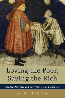 Loving the Poor, Saving the Rich Wealth, Poverty, and Early Christian Formation  2012 edition cover