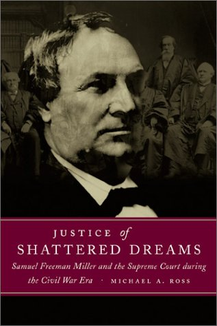 Justice of Shattered Dreams Samuel Freeman Miller and the Supreme Court During the Civil War Era  2003 9780807129241 Front Cover